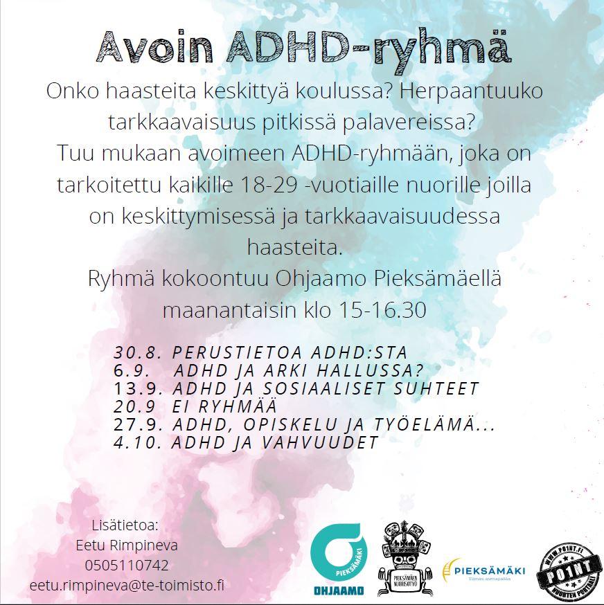 Avoin ADHD ryhmän mainos. Onko haasteita keskittyä koulussa? Herpaantuuko tarkkaavaisuus pitkissä palavereissa? Tuu mukaan avoimeen ADHD-ryhmään, joka on tarkoitettu kaikille 18-29-vuotiaille nuorille joilla on keskittymisessä ja tarkkaavaisuudessa haasteita. Ryhmä kokoontuu Ohjaamo Pieksämäellä maanantaisin klo 15-16:30. Aiheita 30.8. Perustietoa ADHD:sta. 6.9. adha ja arki hallussa? 13.9. adhd ja sosiaaliset suhteet 20.9. EI RYHMÄÄ. 27.9. adhd, opiskelu ja työelämä... 4.10. adhd ja vahvuudet. Lisätietoa Eetu Rimpineva 0505110742. Eetu.rimpineva@te-toimisto.fi