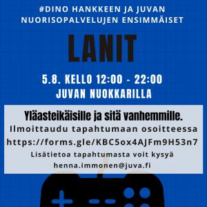 #DINO-hankkeen ja Juvan nuorisopalvelujen ensimmäiset lanit. 5.8. kello 10-22 Juvan nuokkarilla. Yläasteikäisille ja sitä vanhemmille. Ilmoittaudu osoitteessa https://forms.gle/KBC5ox4AJFm9H53n7. Lisätietoja tapahtumasta voit kysyä henna.immonen@juva.fi